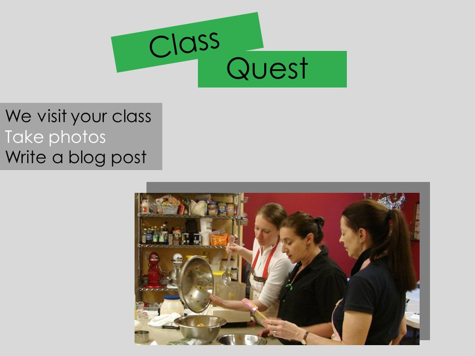 Class Quest We visit your class Take photos Write a blog post