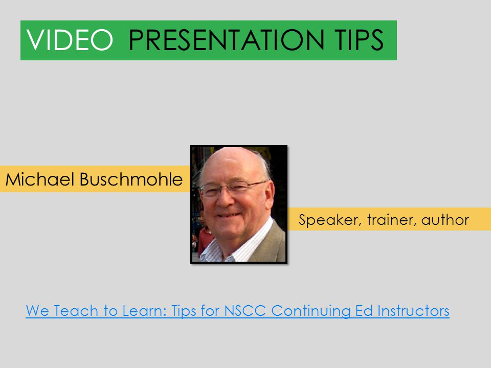 VIDEOPRESENTATION TIPS Michael Buschmohle Speaker, trainer, author We Teach to Learn: Tips for NSCC Continuing Ed Instructors
