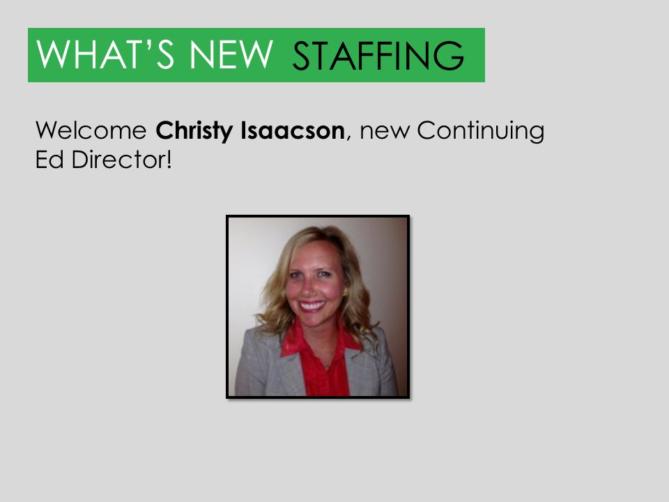 WHAT'S NEW STAFFING Welcome Christy Isaacson, new Continuing Ed Director!