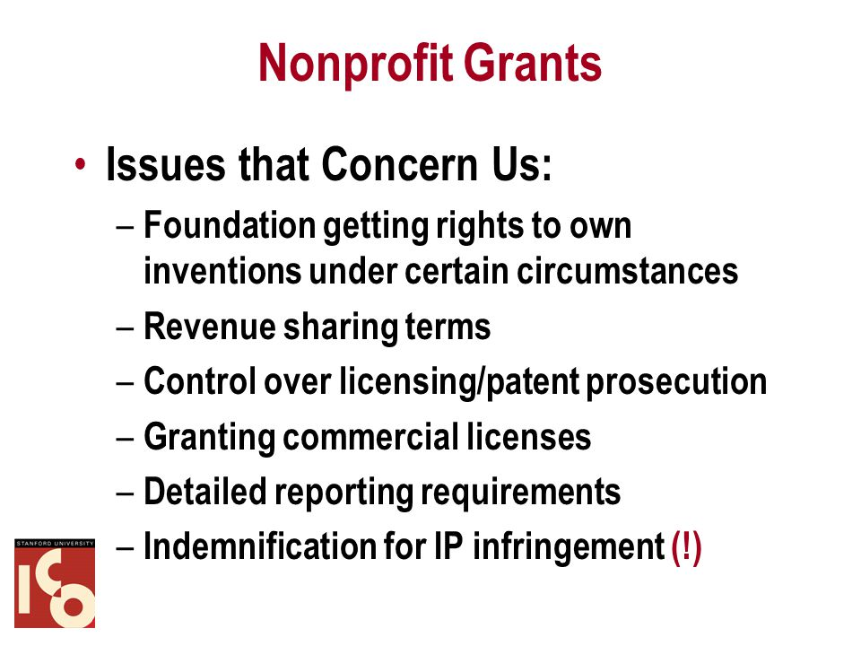 Nonprofit Grants Issues that Concern Us: – Foundation getting rights to own inventions under certain circumstances – Revenue sharing terms – Control over licensing/patent prosecution – Granting commercial licenses – Detailed reporting requirements – Indemnification for IP infringement (!)