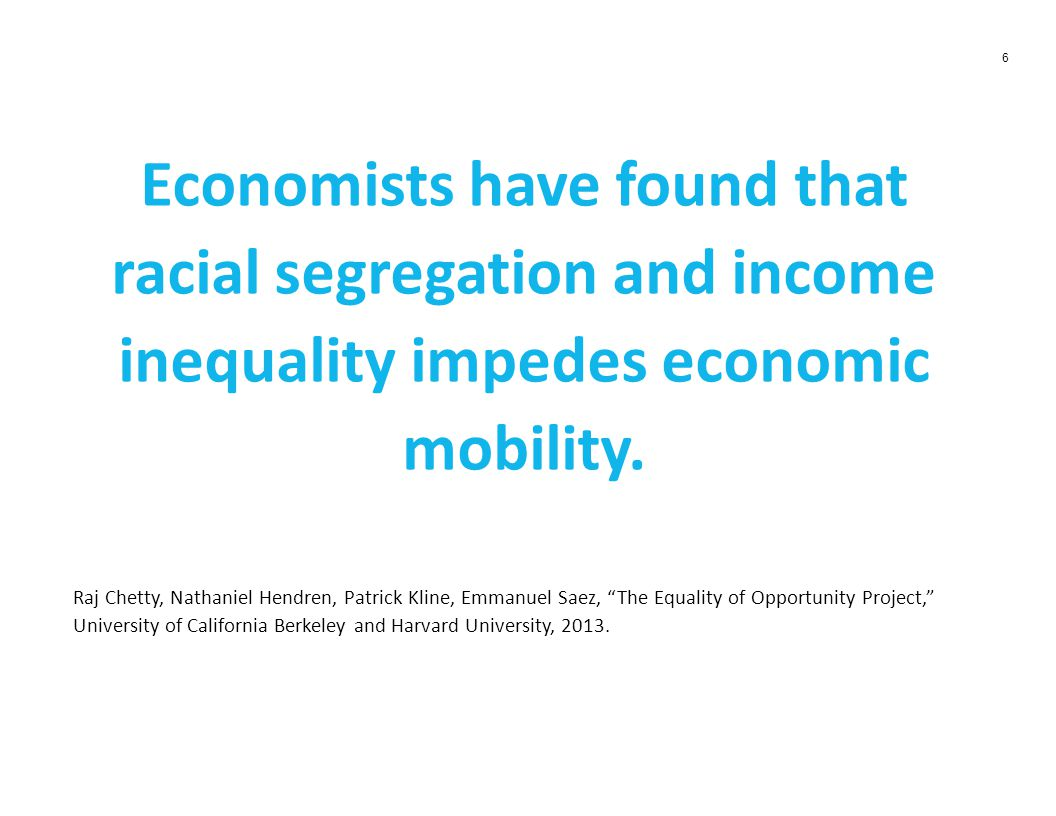 6 Economists have found that racial segregation and income inequality impedes economic mobility.