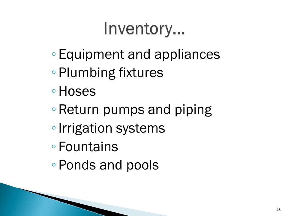 ◦ Equipment and appliances ◦ Plumbing fixtures ◦ Hoses ◦ Return pumps and piping ◦ Irrigation systems ◦ Fountains ◦ Ponds and pools 13