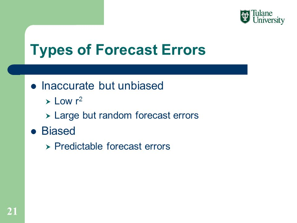 Types of Forecast Errors Inaccurate but unbiased  Low r 2  Large but random forecast errors Biased  Predictable forecast errors 21