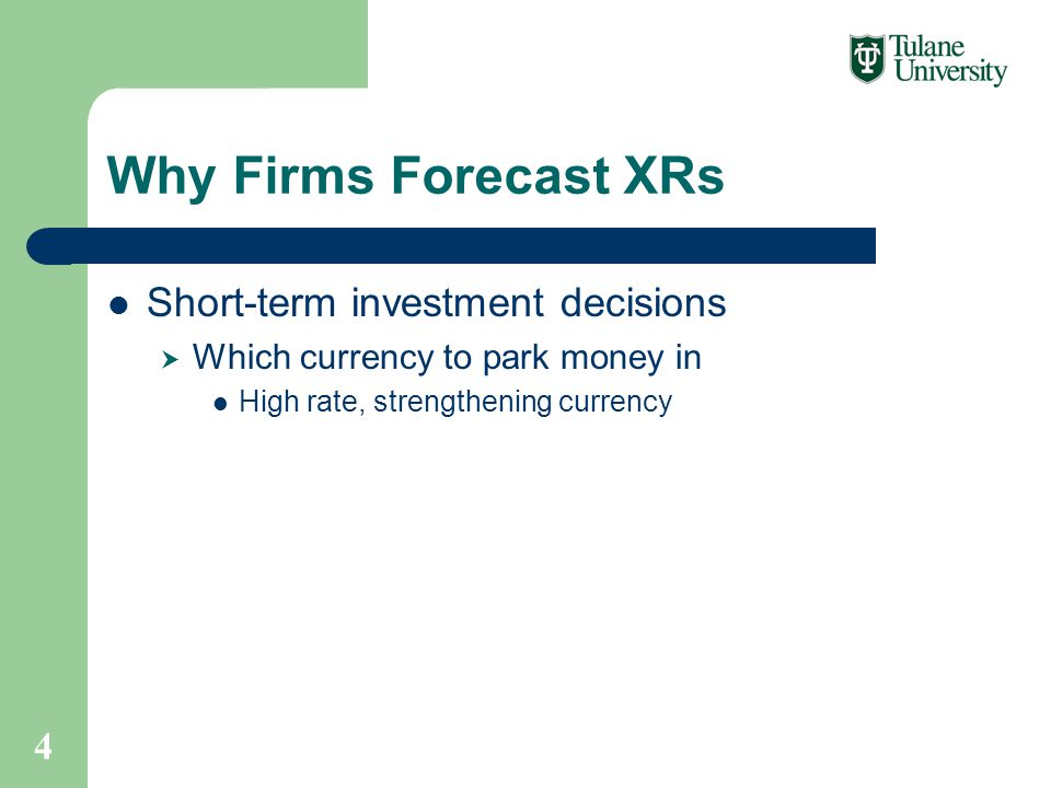 Why Firms Forecast XRs Short-term investment decisions  Which currency to park money in High rate, strengthening currency 4