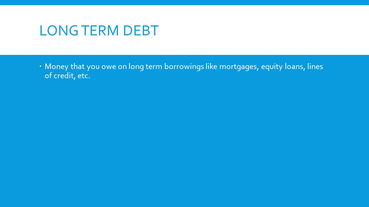 LONG TERM DEBT  Money that you owe on long term borrowings like mortgages, equity loans, lines of credit, etc.