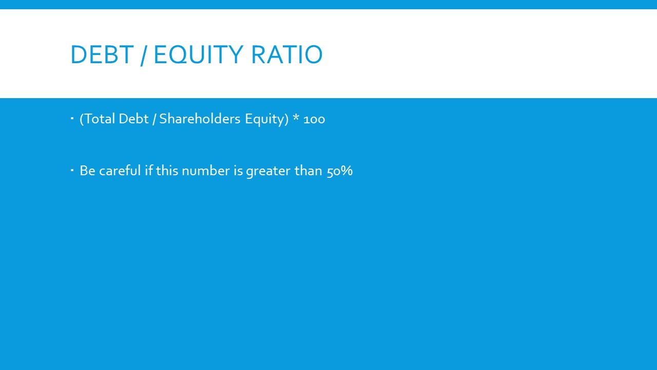 DEBT / EQUITY RATIO  (Total Debt / Shareholders Equity) * 100  Be careful if this number is greater than 50%