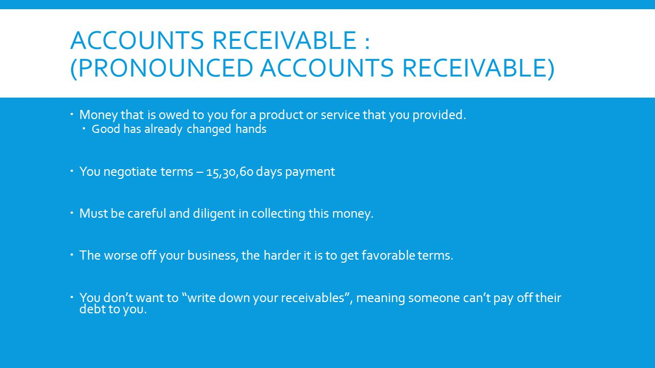 ACCOUNTS RECEIVABLE : (PRONOUNCED ACCOUNTS RECEIVABLE)  Money that is owed to you for a product or service that you provided.  Good has already chan