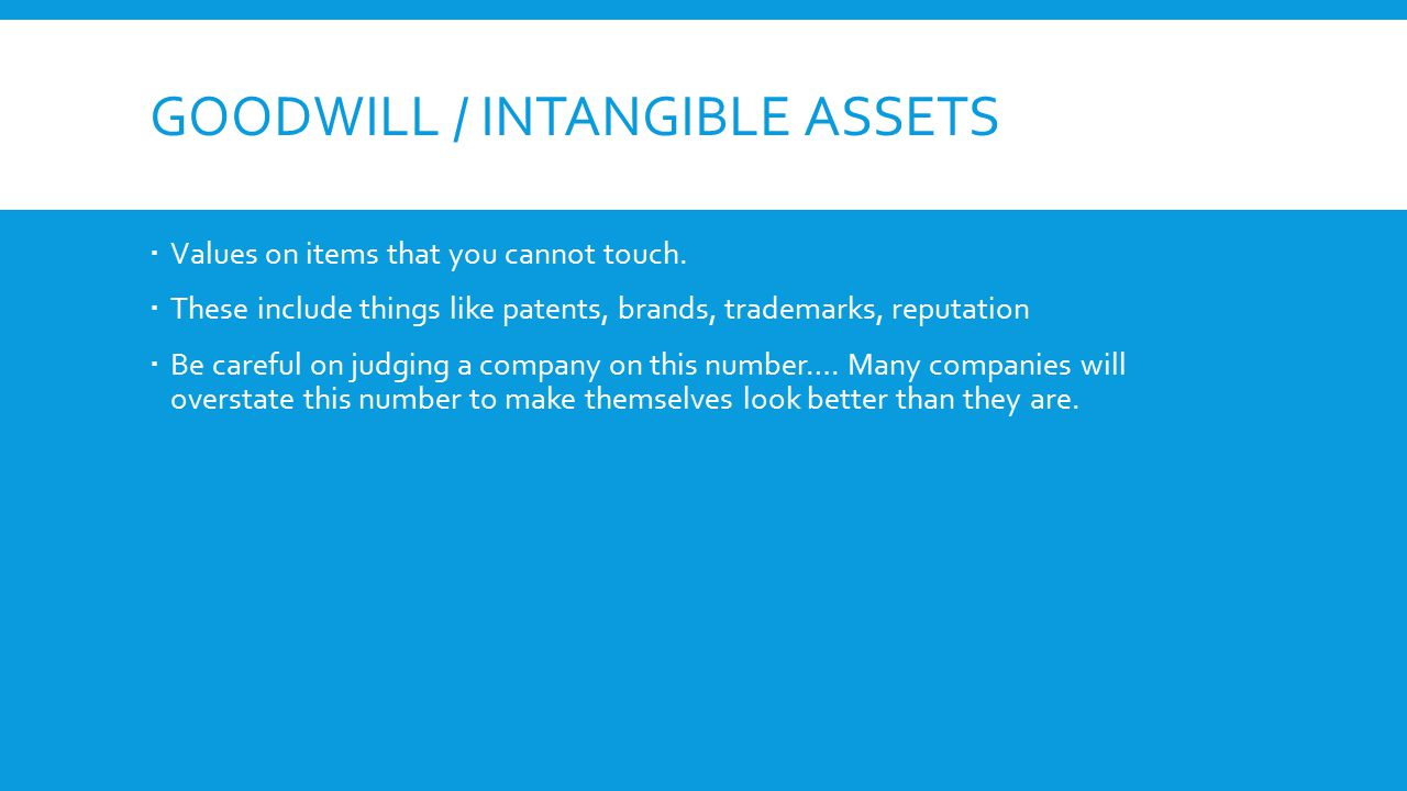 GOODWILL / INTANGIBLE ASSETS  Values on items that you cannot touch.  These include things like patents, brands, trademarks, reputation  Be careful