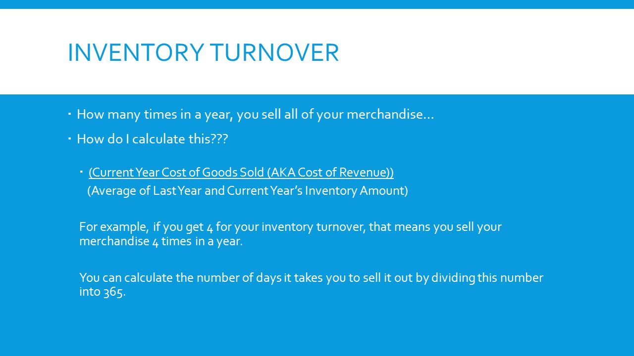 INVENTORY TURNOVER  How many times in a year, you sell all of your merchandise…  How do I calculate this???  (Current Year Cost of Goods Sold (AKA