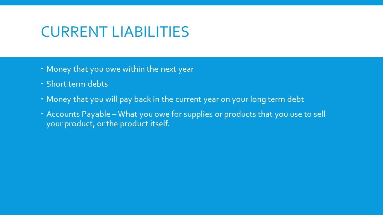 CURRENT LIABILITIES  Money that you owe within the next year  Short term debts  Money that you will pay back in the current year on your long term