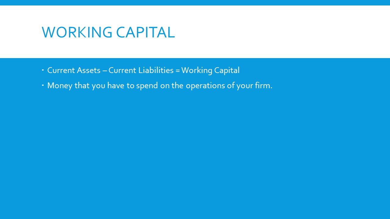 WORKING CAPITAL  Current Assets – Current Liabilities = Working Capital  Money that you have to spend on the operations of your firm.