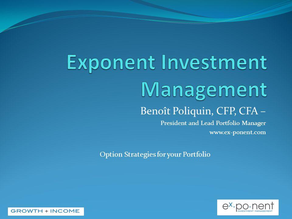 Benoît Poliquin, CFP, CFA – President and Lead Portfolio Manager www.ex-ponent.com Option Strategies for your Portfolio