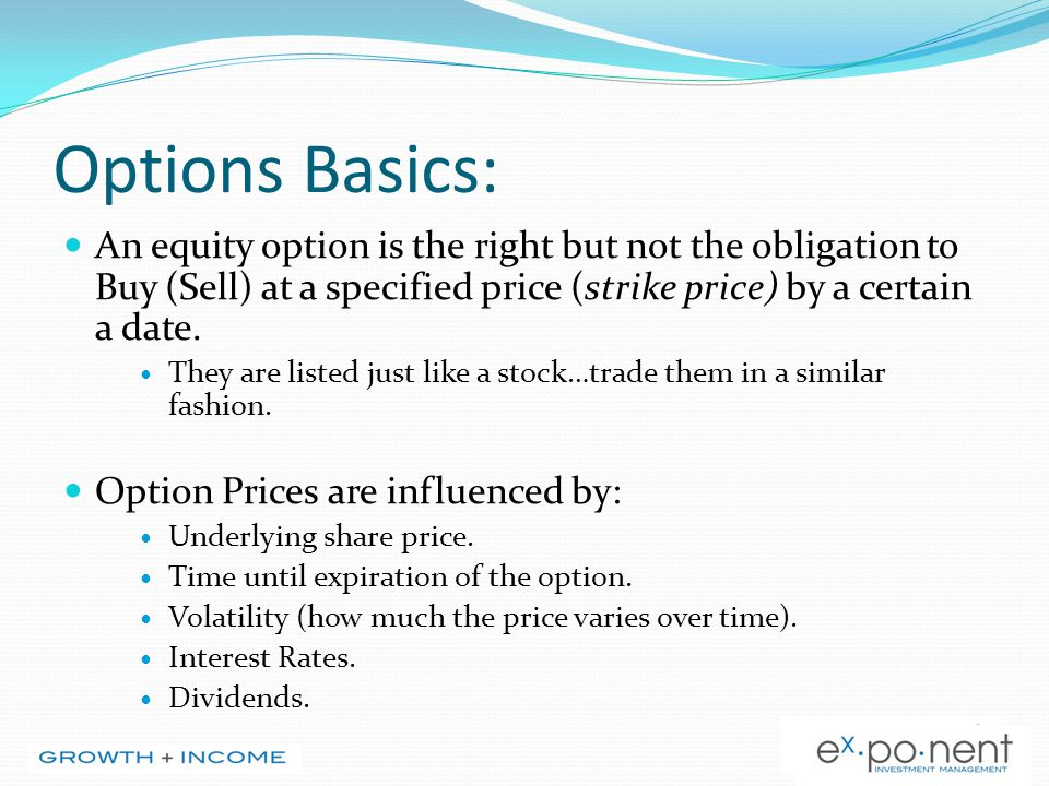 Options Basics: An equity option is the right but not the obligation to Buy (Sell) at a specified price (strike price) by a certain a date. They are l