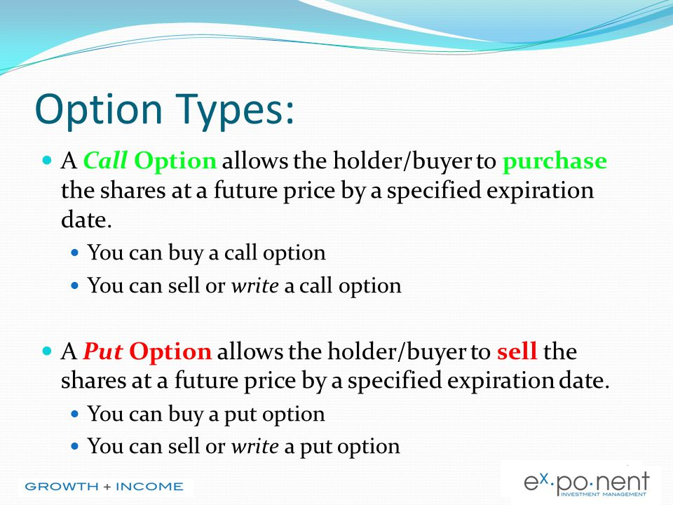 Option Types: A Call Option allows the holder/buyer to purchase the shares at a future price by a specified expiration date. You can buy a call option