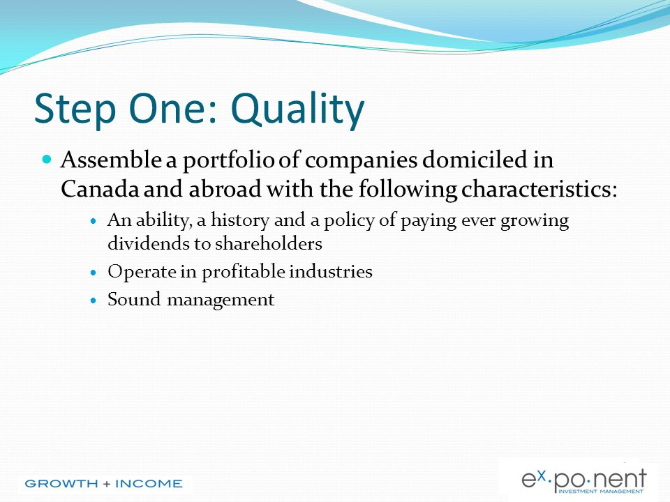 Step One: Quality Assemble a portfolio of companies domiciled in Canada and abroad with the following characteristics: An ability, a history and a pol