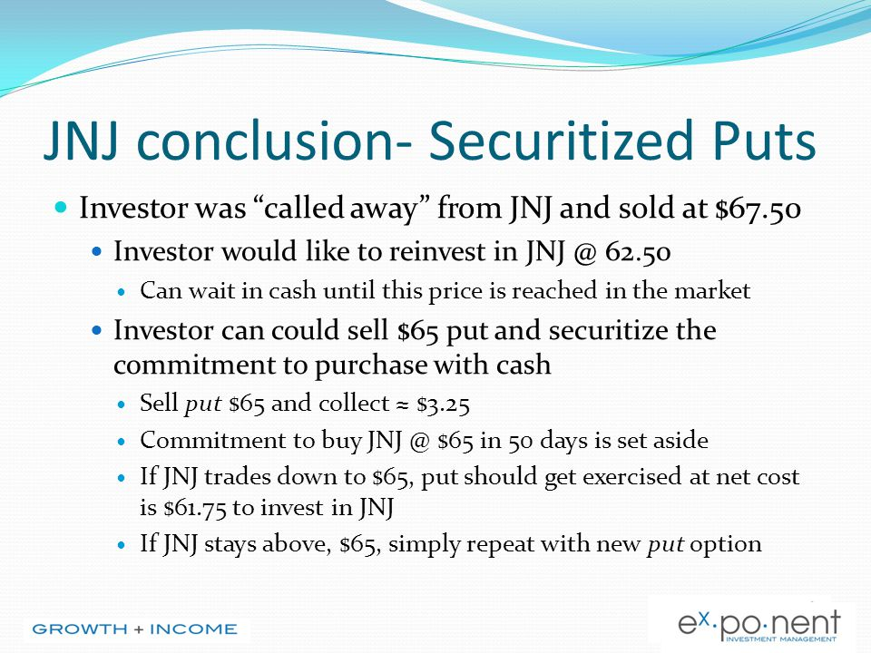 JNJ conclusion- Securitized Puts Investor was called away from JNJ and sold at $67.50 Investor would like to reinvest in JNJ @ 62.50 Can wait in cash until this price is reached in the market Investor can could sell $65 put and securitize the commitment to purchase with cash Sell put $65 and collect ≈ $3.25 Commitment to buy JNJ @ $65 in 50 days is set aside If JNJ trades down to $65, put should get exercised at net cost is $61.75 to invest in JNJ If JNJ stays above, $65, simply repeat with new put option
