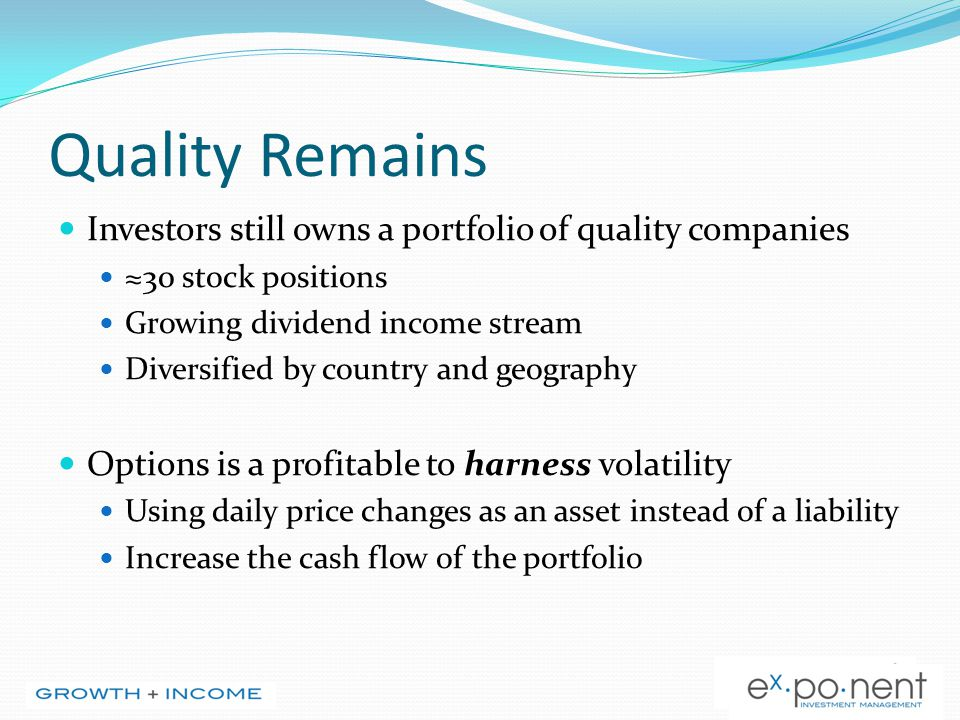 Quality Remains Investors still owns a portfolio of quality companies ≈30 stock positions Growing dividend income stream Diversified by country and geography Options is a profitable to harness volatility Using daily price changes as an asset instead of a liability Increase the cash flow of the portfolio