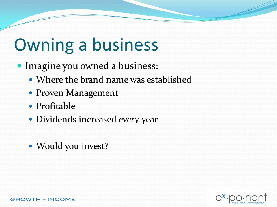 Owning a business Imagine you owned a business: Where the brand name was established Proven Management Profitable Dividends increased every year Would