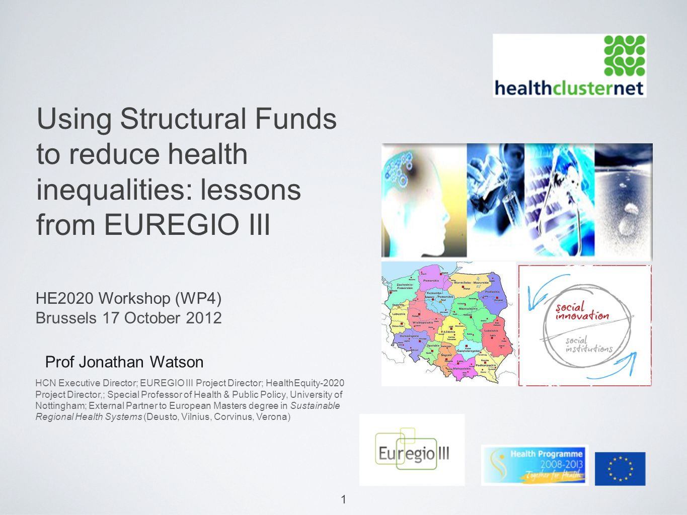 1 Using Structural Funds to reduce health inequalities: lessons from EUREGIO III Prof Jonathan Watson HE2020 Workshop (WP4) Brussels 17 October 2012 HCN Executive Director; EUREGIO III Project Director; HealthEquity-2020 Project Director,; Special Professor of Health & Public Policy, University of Nottingham; External Partner to European Masters degree in Sustainable Regional Health Systems (Deusto, Vilnius, Corvinus, Verona)