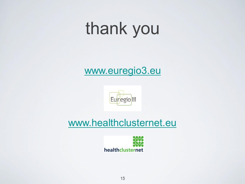 15 thank you www.euregio3.eu www.healthclusternet.eu