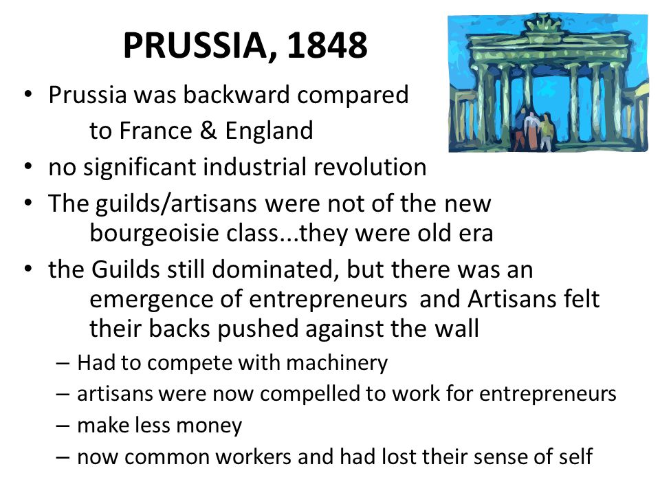 PRUSSIA, 1848 Prussia was backward compared to France & England no significant industrial revolution The guilds/artisans were not of the new bourgeoisie class...they were old era the Guilds still dominated, but there was an emergence of entrepreneurs and Artisans felt their backs pushed against the wall – Had to compete with machinery – artisans were now compelled to work for entrepreneurs – make less money – now common workers and had lost their sense of self