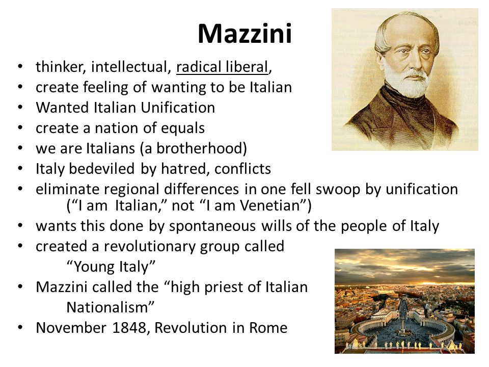 Mazzini thinker, intellectual, radical liberal, create feeling of wanting to be Italian Wanted Italian Unification create a nation of equals we are Italians (a brotherhood) Italy bedeviled by hatred, conflicts eliminate regional differences in one fell swoop by unification ( I am Italian, not I am Venetian ) wants this done by spontaneous wills of the people of Italy created a revolutionary group called Young Italy Mazzini called the high priest of Italian Nationalism November 1848, Revolution in Rome