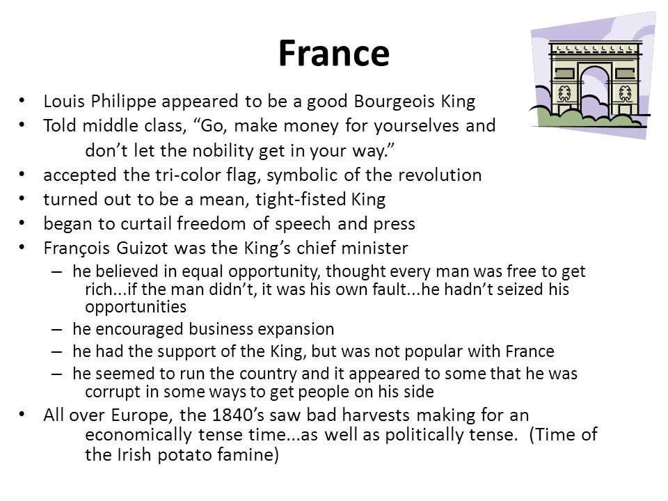 France Louis Philippe appeared to be a good Bourgeois King Told middle class, Go, make money for yourselves and don't let the nobility get in your way. accepted the tri-color flag, symbolic of the revolution turned out to be a mean, tight-fisted King began to curtail freedom of speech and press François Guizot was the King's chief minister – he believed in equal opportunity, thought every man was free to get rich...if the man didn't, it was his own fault...he hadn't seized his opportunities – he encouraged business expansion – he had the support of the King, but was not popular with France – he seemed to run the country and it appeared to some that he was corrupt in some ways to get people on his side All over Europe, the 1840's saw bad harvests making for an economically tense time...as well as politically tense.
