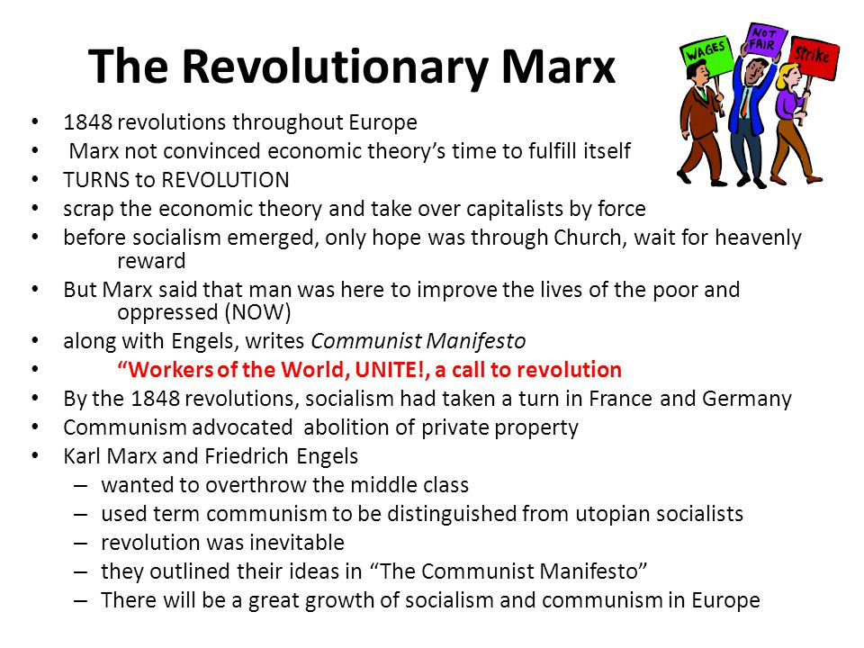 The Revolutionary Marx 1848 revolutions throughout Europe Marx not convinced economic theory's time to fulfill itself TURNS to REVOLUTION scrap the economic theory and take over capitalists by force before socialism emerged, only hope was through Church, wait for heavenly reward But Marx said that man was here to improve the lives of the poor and oppressed (NOW) along with Engels, writes Communist Manifesto Workers of the World, UNITE!, a call to revolution By the 1848 revolutions, socialism had taken a turn in France and Germany Communism advocated abolition of private property Karl Marx and Friedrich Engels – wanted to overthrow the middle class – used term communism to be distinguished from utopian socialists – revolution was inevitable – they outlined their ideas in The Communist Manifesto – There will be a great growth of socialism and communism in Europe