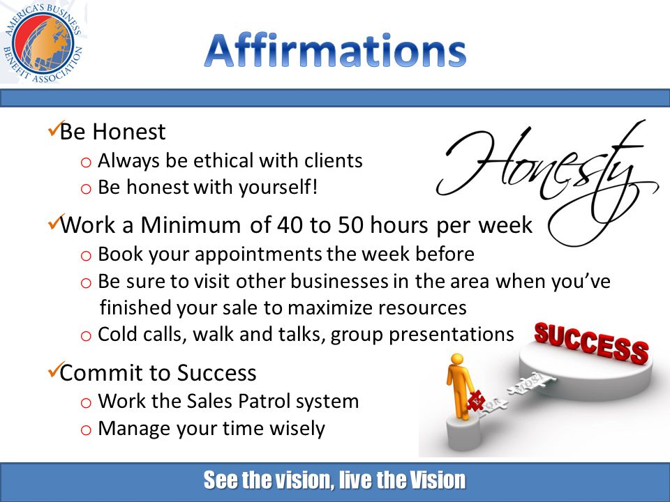 See the vision, live the Vision Be Honest o Always be ethical with clients o Be honest with yourself.