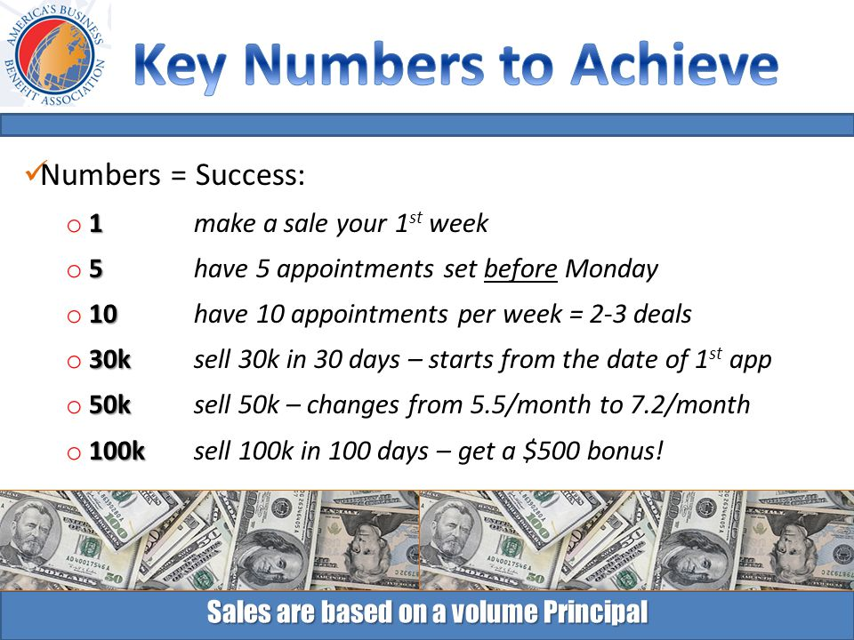 Sales are based on a volume Principal Numbers = Success: 1 o 1 make a sale your 1 st week 5 o 5 have 5 appointments set before Monday 10 o 10 have 10 appointments per week = 2-3 deals 30k o 30k sell 30k in 30 days – starts from the date of 1 st app 50k o 50k sell 50k – changes from 5.5/month to 7.2/month 100k o 100k sell 100k in 100 days – get a $500 bonus!