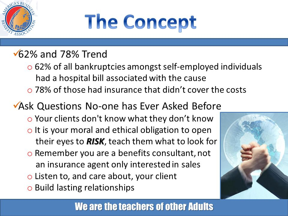 We are the teachers of other Adults 62% and 78% Trend o 62% of all bankruptcies amongst self-employed individuals had a hospital bill associated with the cause o 78% of those had insurance that didn't cover the costs Ask Questions No-one has Ever Asked Before o Your clients don t know what they don't know o It is your moral and ethical obligation to open RISK their eyes to RISK, teach them what to look for o Remember you are a benefits consultant, not an insurance agent only interested in sales o Listen to, and care about, your client o Build lasting relationships