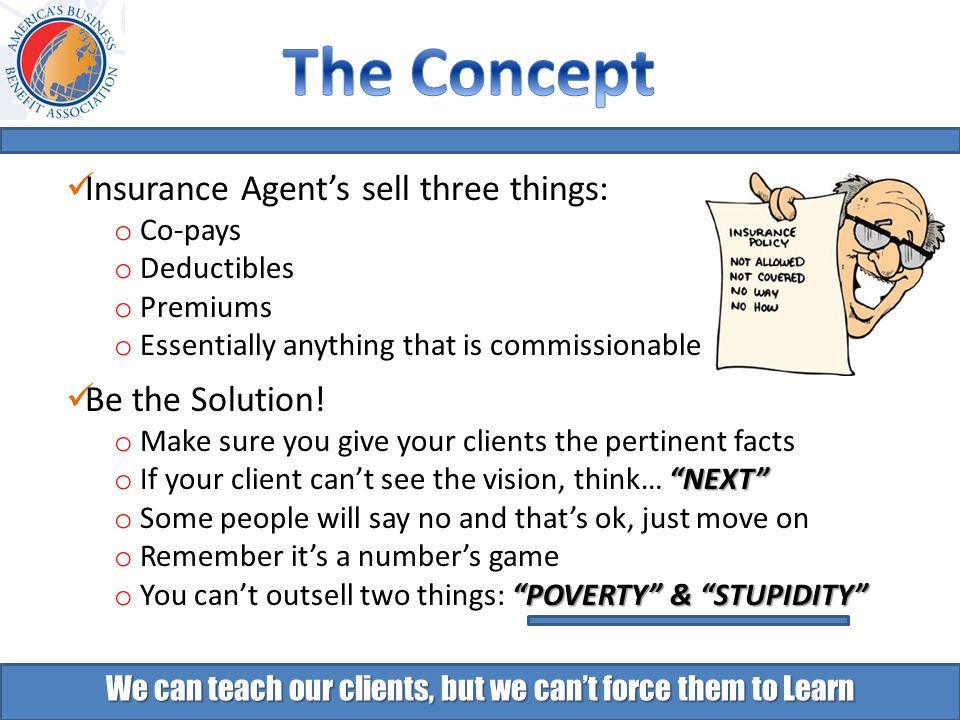 We can teach our clients, but we can't force them to Learn Insurance Agent's sell three things: o Co-pays o Deductibles o Premiums o Essentially anything that is commissionable Be the Solution.