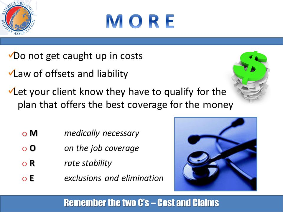 Remember the two C's – Cost and Claims Do not get caught up in costs Law of offsets and liability Let your client know they have to qualify for the plan that offers the best coverage for the money o M o M medically necessary O o O on the job coverage R o R rate stability E o E exclusions and elimination