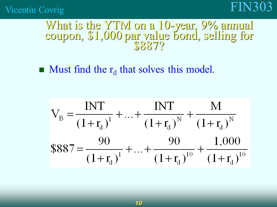 FIN303 Vicentiu Covrig 10 What is the YTM on a 10-year, 9% annual coupon, $1,000 par value bond, selling for $887.