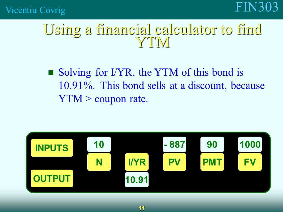 FIN303 Vicentiu Covrig 11 Using a financial calculator to find YTM Solving for I/YR, the YTM of this bond is 10.91%.