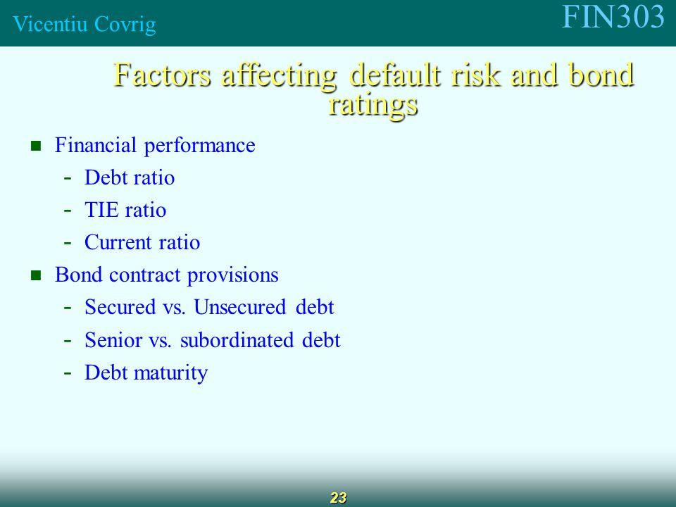 FIN303 Vicentiu Covrig 23 Factors affecting default risk and bond ratings Financial performance - Debt ratio - TIE ratio - Current ratio Bond contract provisions - Secured vs.