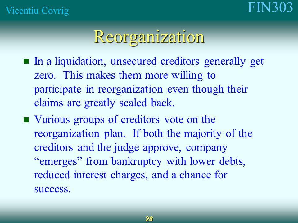 FIN303 Vicentiu Covrig 28 Reorganization In a liquidation, unsecured creditors generally get zero.