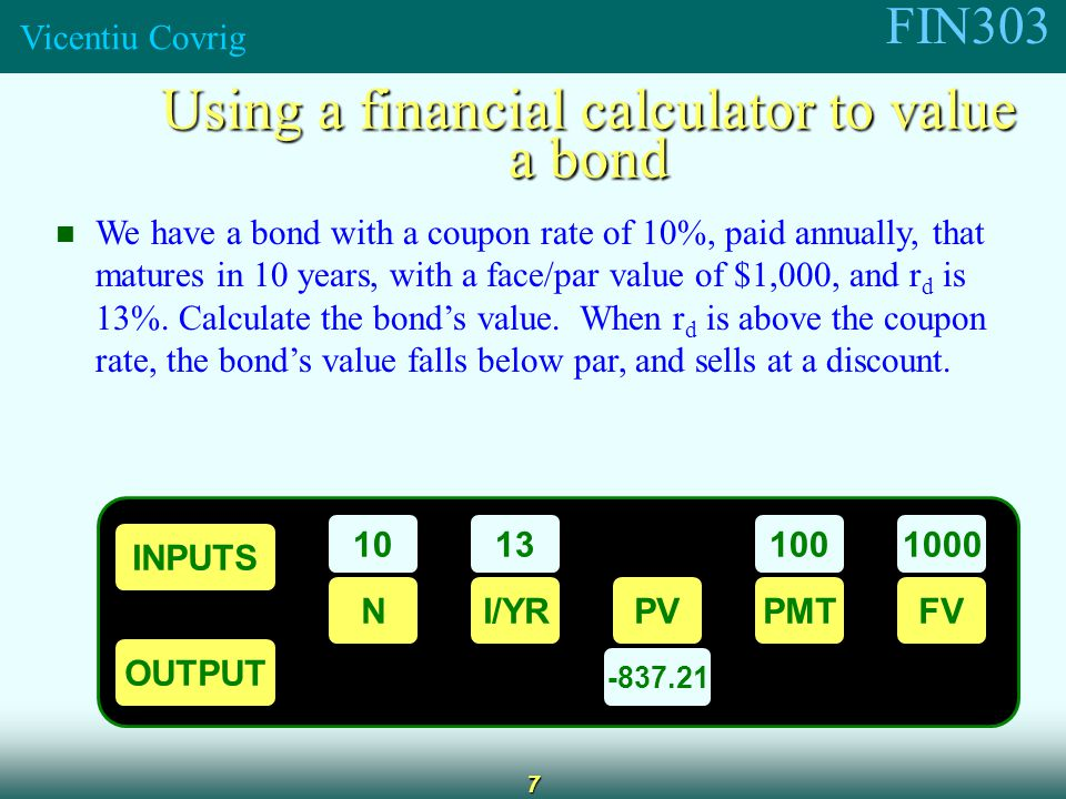 FIN303 Vicentiu Covrig 7 We have a bond with a coupon rate of 10%, paid annually, that matures in 10 years, with a face/par value of $1,000, and r d is 13%.