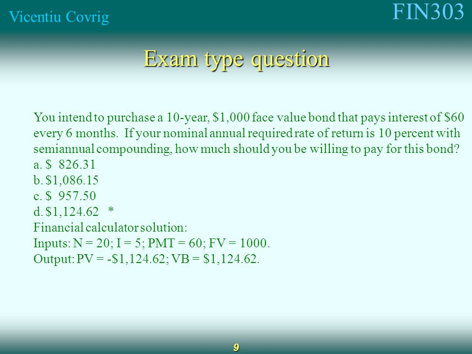 FIN303 Vicentiu Covrig 9 Exam type question You intend to purchase a 10-year, $1,000 face value bond that pays interest of $60 every 6 months.