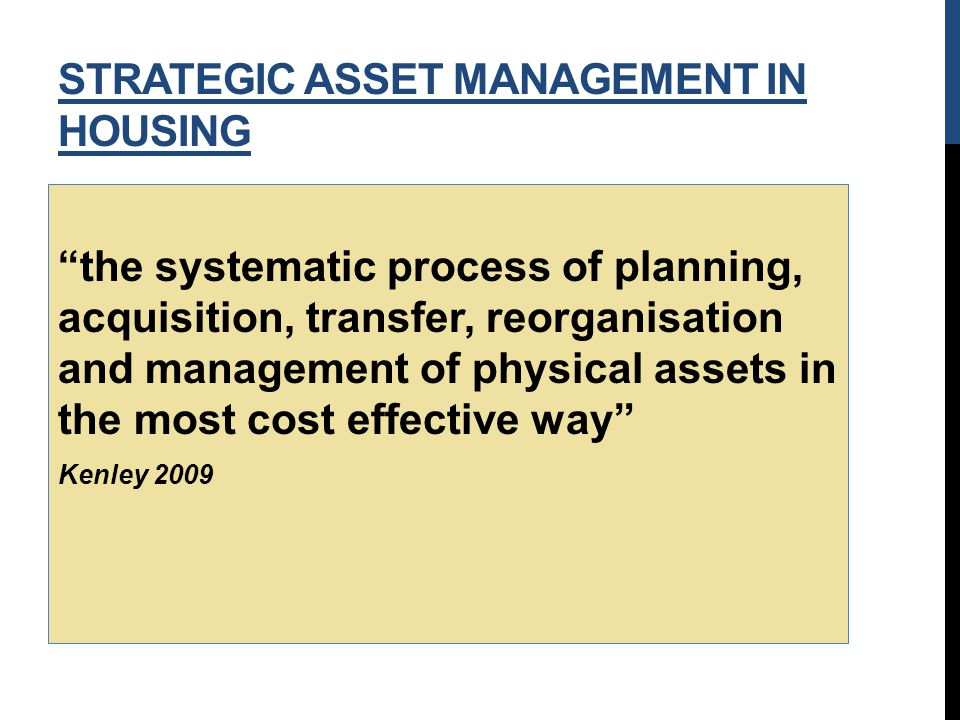 the systematic process of planning, acquisition, transfer, reorganisation and management of physical assets in the most cost effective way Kenley 2009 STRATEGIC ASSET MANAGEMENT IN HOUSING