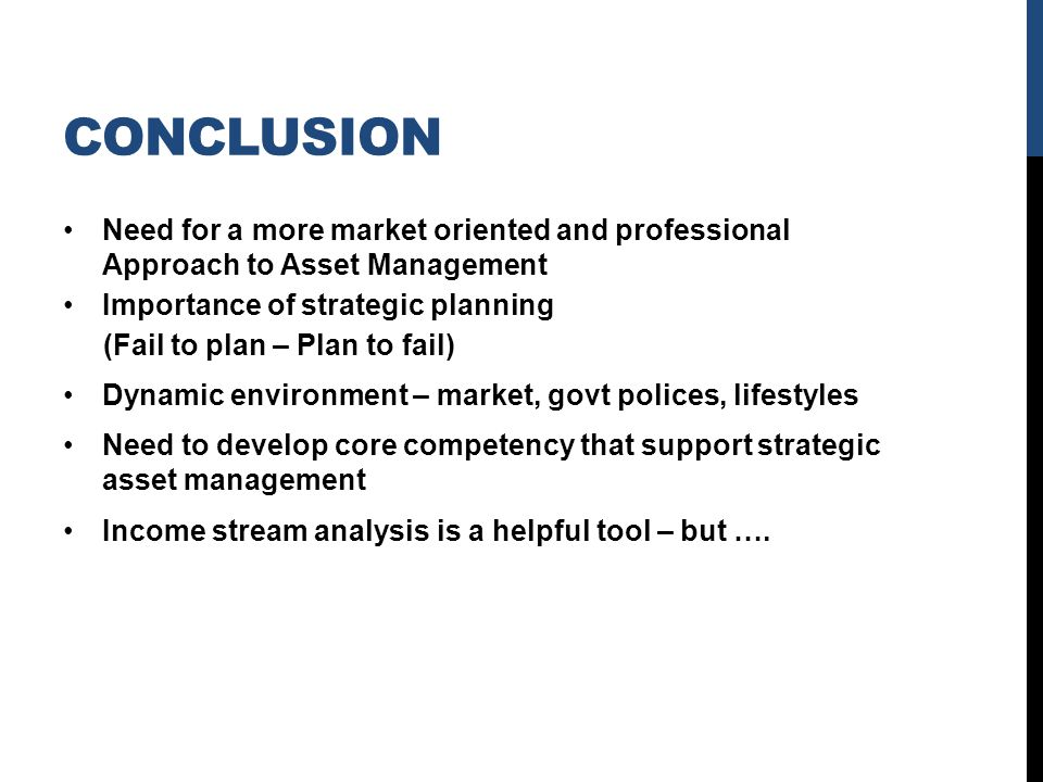 CONCLUSION Need for a more market oriented and professional Approach to Asset Management Importance of strategic planning (Fail to plan – Plan to fail) Dynamic environment – market, govt polices, lifestyles Need to develop core competency that support strategic asset management Income stream analysis is a helpful tool – but ….