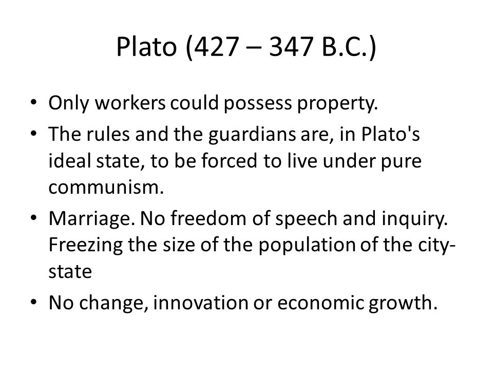Plato (427 – 347 B.C.) Only workers could possess property. The rules and the guardians are, in Plato's ideal state, to be forced to live under pure c