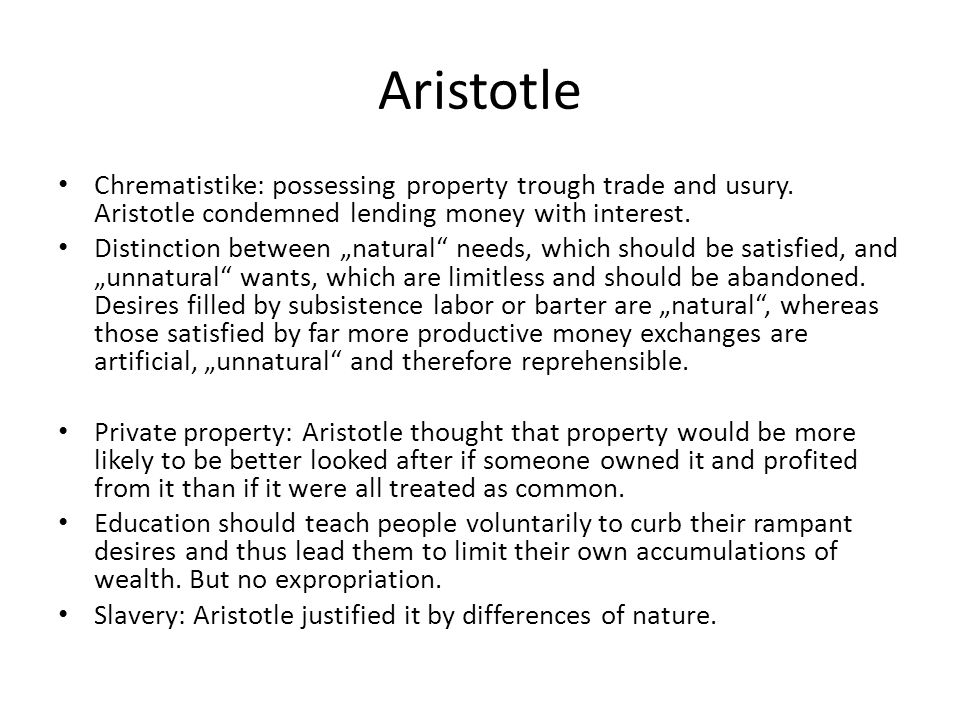 "Aristotle Chrematistike: possessing property trough trade and usury. Aristotle condemned lending money with interest. Distinction between ""natural"" ne"