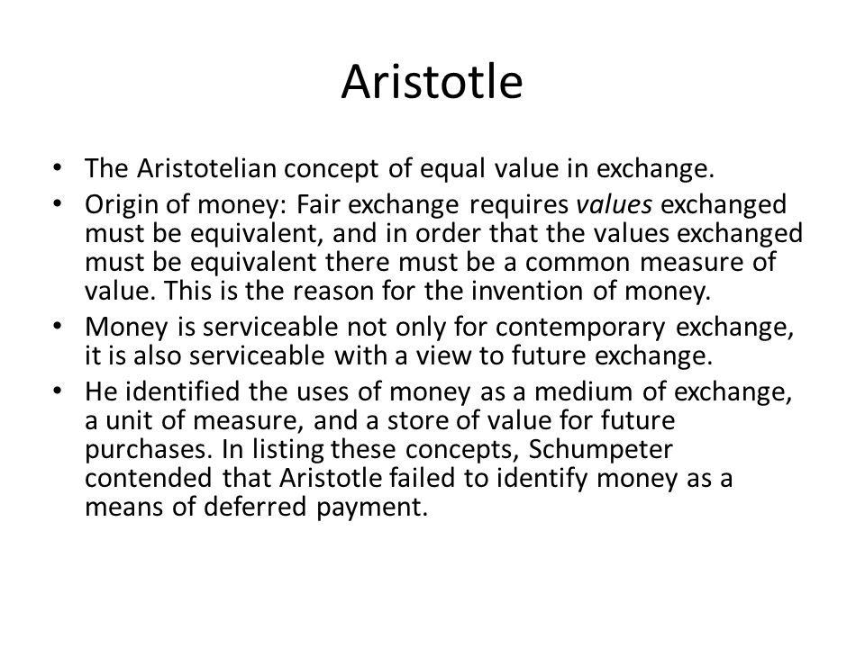 Aristotle The Aristotelian concept of equal value in exchange. Origin of money: Fair exchange requires values exchanged must be equivalent, and in ord