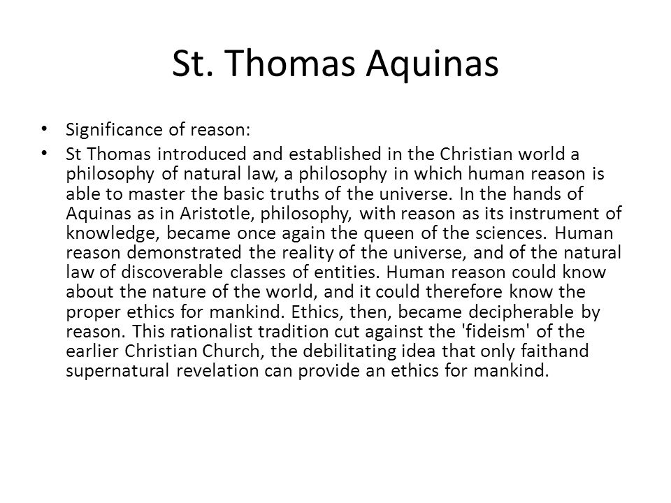St. Thomas Aquinas Significance of reason: St Thomas introduced and established in the Christian world a philosophy of natural law, a philosophy in wh