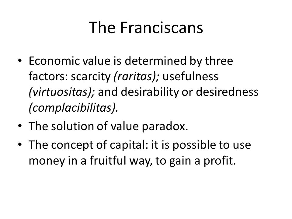 The Franciscans Economic value is determined by three factors: scarcity (raritas); usefulness (virtuositas); and desirability or desiredness (complaci