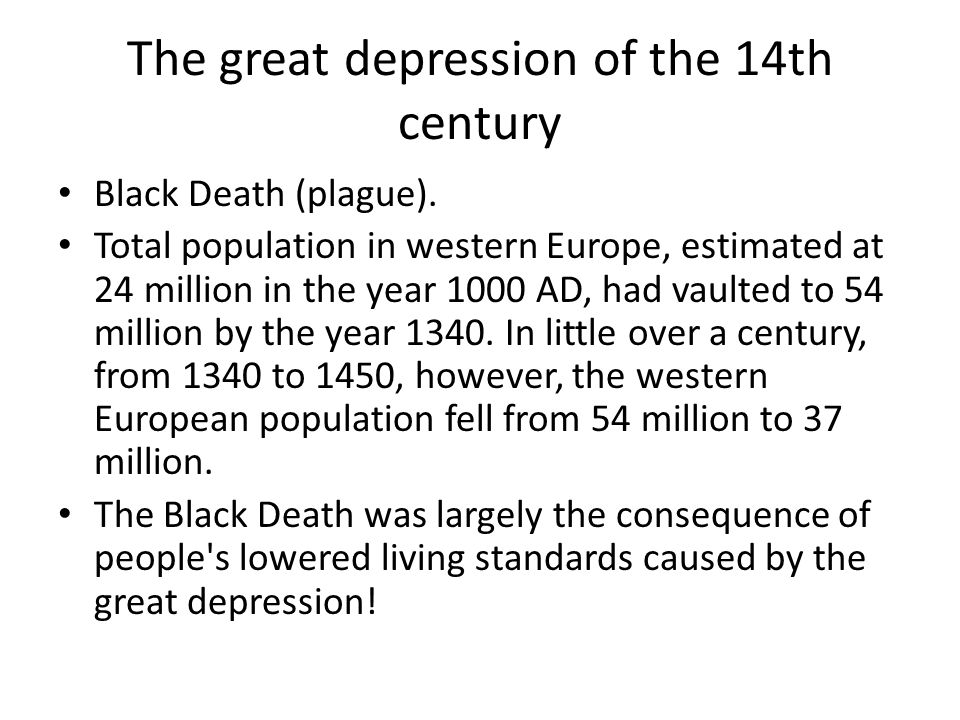 The great depression of the 14th century Black Death (plague). Total population in western Europe, estimated at 24 million in the year 1000 AD, had va