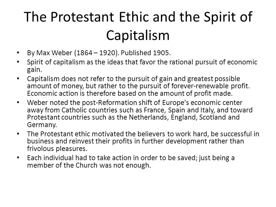 The Protestant Ethic and the Spirit of Capitalism By Max Weber (1864 – 1920). Published 1905. Spirit of capitalism as the ideas that favor the rationa