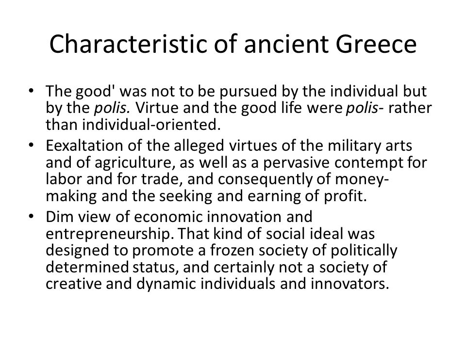 Characteristic of ancient Greece The good' was not to be pursued by the individual but by the polis. Virtue and the good life were polis- rather than