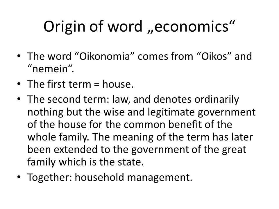 "Origin of word ""economics"" The word ""Oikonomia"" comes from ""Oikos"" and ""nemein"". The first term = house. The second term: law, and denotes ordinarily"